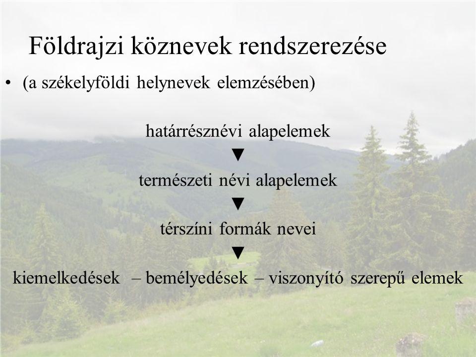 (a székelyföldi helynevek elemzésében) határrésznévi alapelemek ▼ természeti névi alapelemek ▼ térszíni formák nevei ▼ kiemelkedések – bemélyedések –