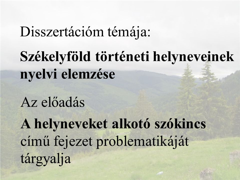 Disszertációm témája: Székelyföld történeti helyneveinek nyelvi elemzése Az előadás A helyneveket alkotó szókincs című fejezet problematikáját tárgyal