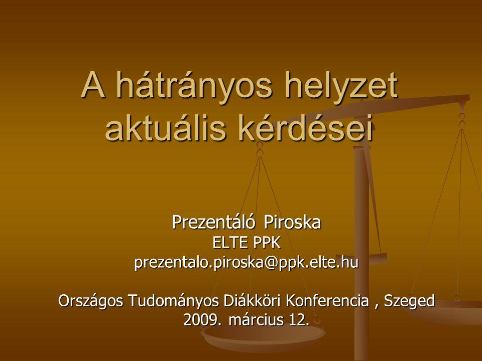 A hátrányos helyzet aktuális kérdései Prezentáló Piroska ELTE PPK prezentalo.piroska@ppk.elte.hu Országos Tudományos Diákköri Konferencia, Szeged 2009