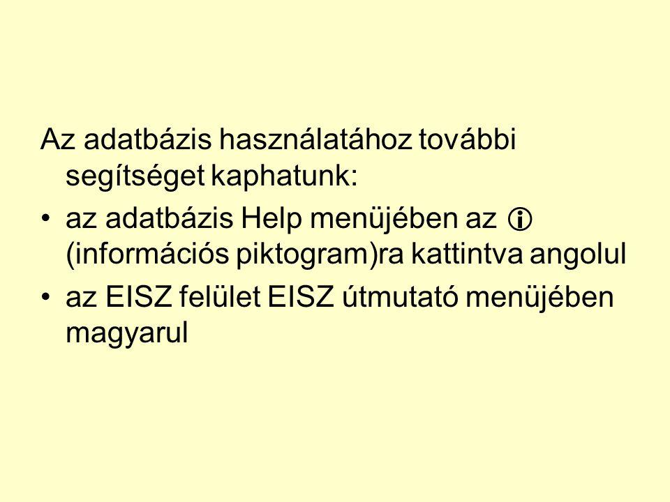 Az adatbázis használatához további segítséget kaphatunk: az adatbázis Help menüjében az  (információs piktogram)ra kattintva angolul az EISZ felület EISZ útmutató menüjében magyarul