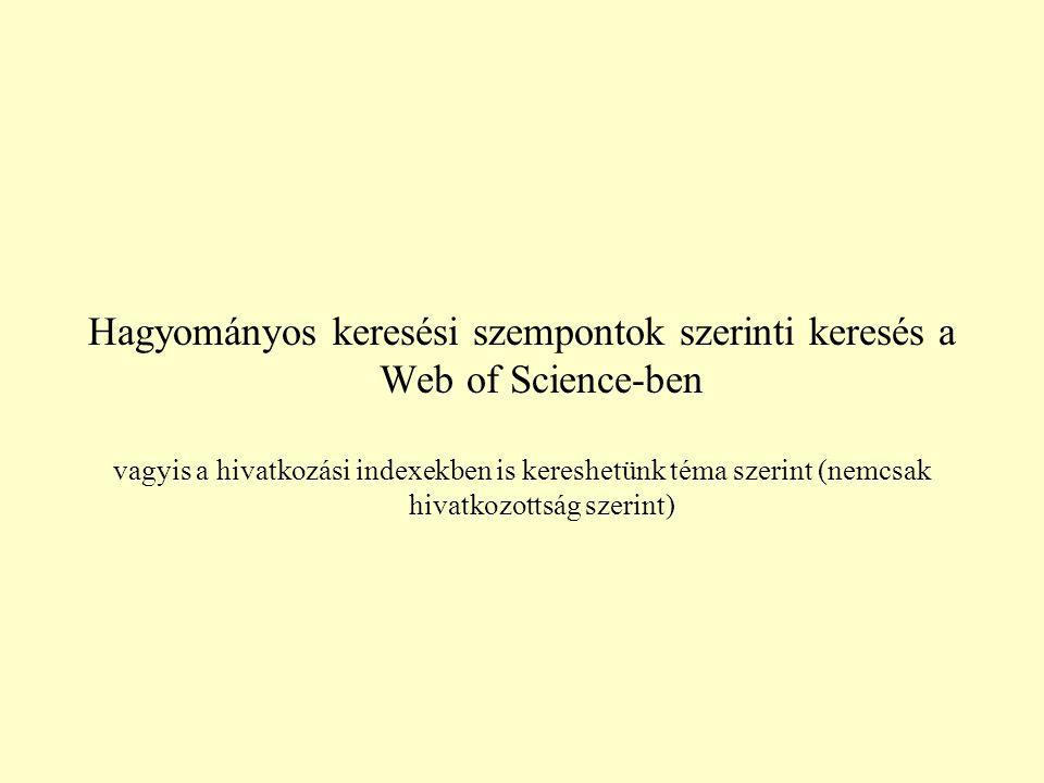 Hagyományos keresési szempontok szerinti keresés a Web of Science-ben vagyis a hivatkozási indexekben is kereshetünk téma szerint (nemcsak hivatkozottság szerint)