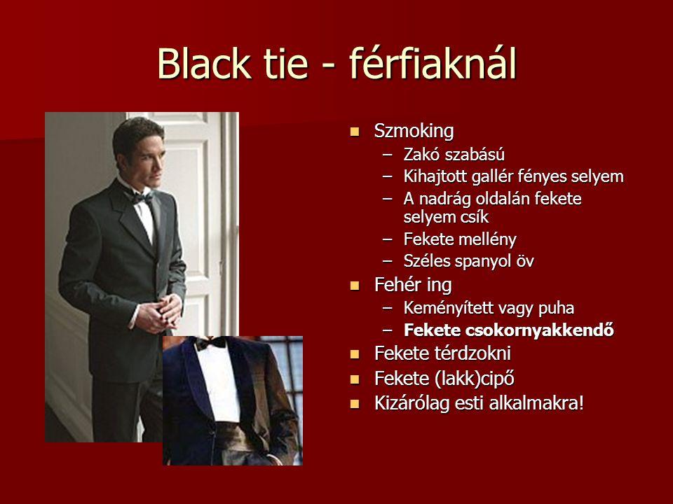 Black tie - férfiaknál Szmoking Szmoking –Zakó szabású –Kihajtott gallér fényes selyem –A nadrág oldalán fekete selyem csík –Fekete mellény –Széles sp