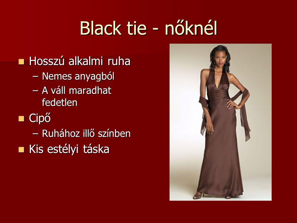 Black tie - nőknél Hosszú alkalmi ruha Hosszú alkalmi ruha –Nemes anyagból –A váll maradhat fedetlen Cipő Cipő –Ruhához illő színben Kis estélyi táska