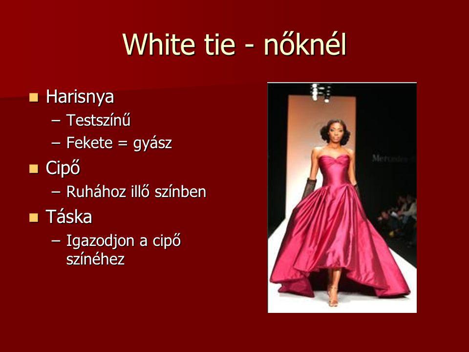 White tie - nőknél Harisnya Harisnya –Testszínű –Fekete = gyász Cipő Cipő –Ruhához illő színben Táska Táska –Igazodjon a cipő színéhez