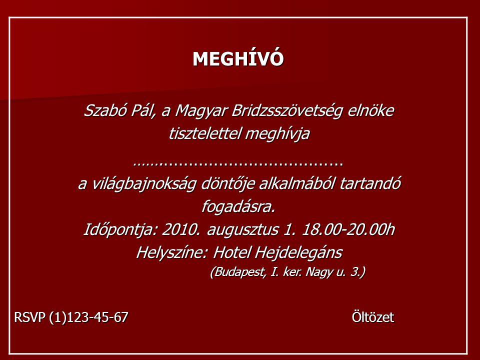 MEGHÍVÓ Szabó Pál, a Magyar Bridzsszövetség elnöke tisztelettel meghívja ……. ……………………………… a világbajnokság döntője alkalmából tartandó fogadásra. Időp