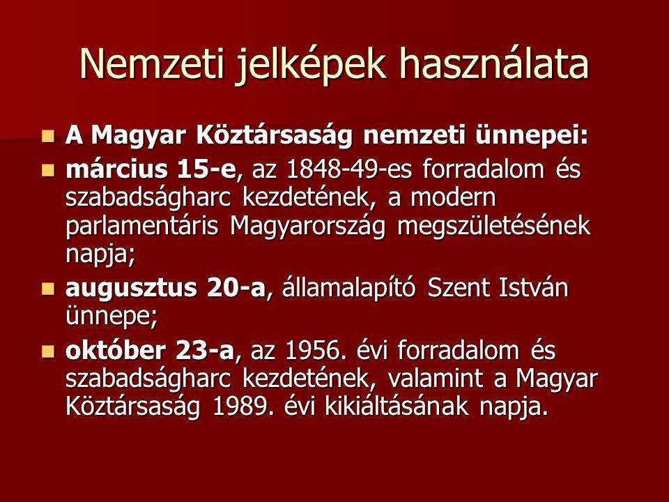 Nemzeti jelképek használata A Magyar Köztársaság nemzeti ünnepei: A Magyar Köztársaság nemzeti ünnepei: március 15-e, az 1848-49-es forradalom és szab