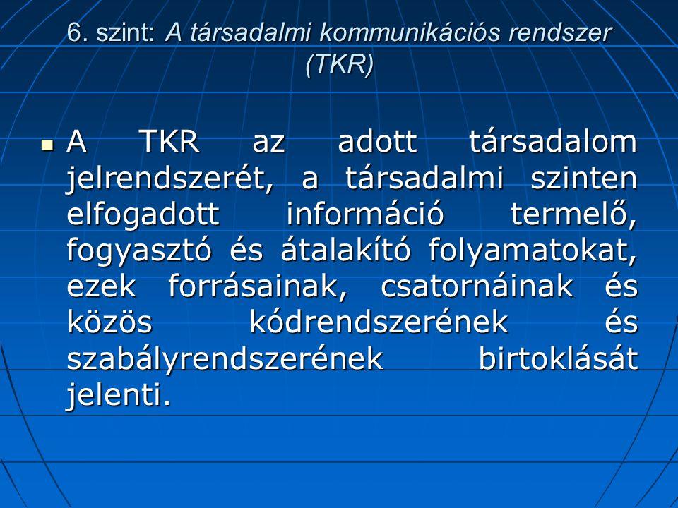 6. szint: A társadalmi kommunikációs rendszer (TKR) A TKR az adott társadalom jelrendszerét, a társadalmi szinten elfogadott információ termelő, fogya