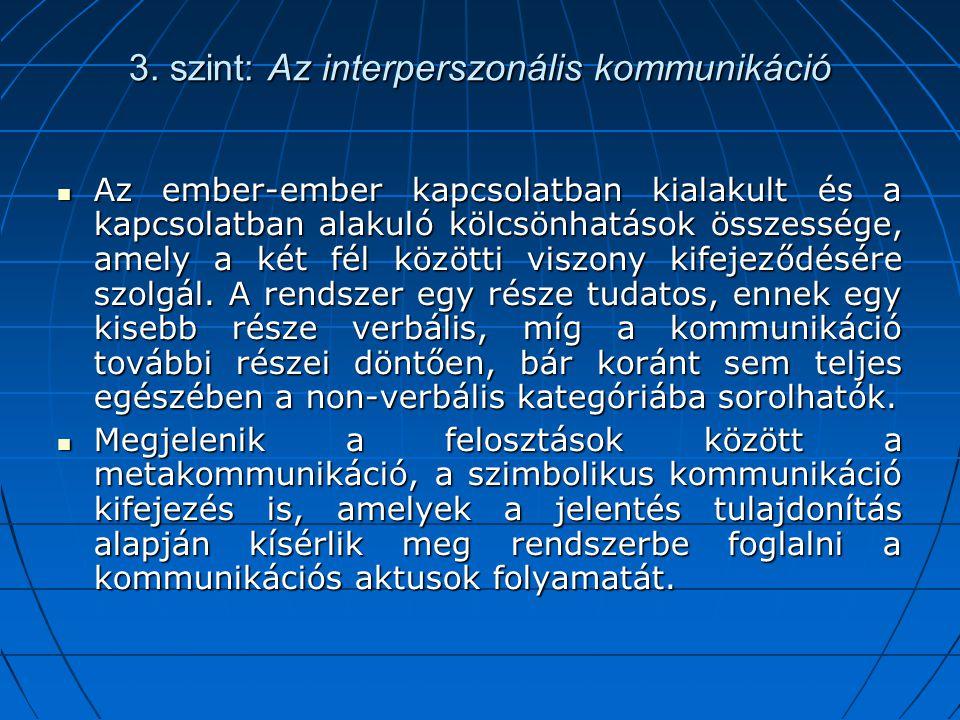 3. szint: Az interperszonális kommunikáció Az ember-ember kapcsolatban kialakult és a kapcsolatban alakuló kölcsönhatások összessége, amely a két fél