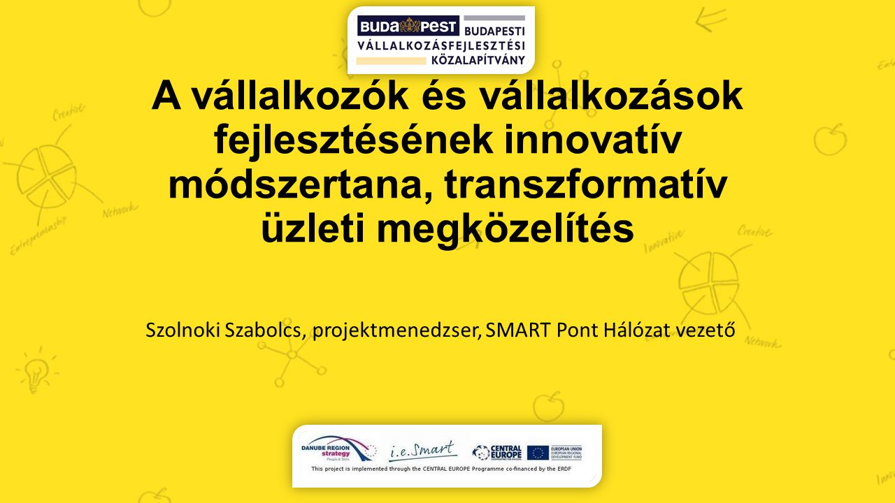 A vállalkozók és vállalkozások fejlesztésének innovatív módszertana, transzformatív üzleti megközelítés Szolnoki Szabolcs, projektmenedzser, SMART Pon