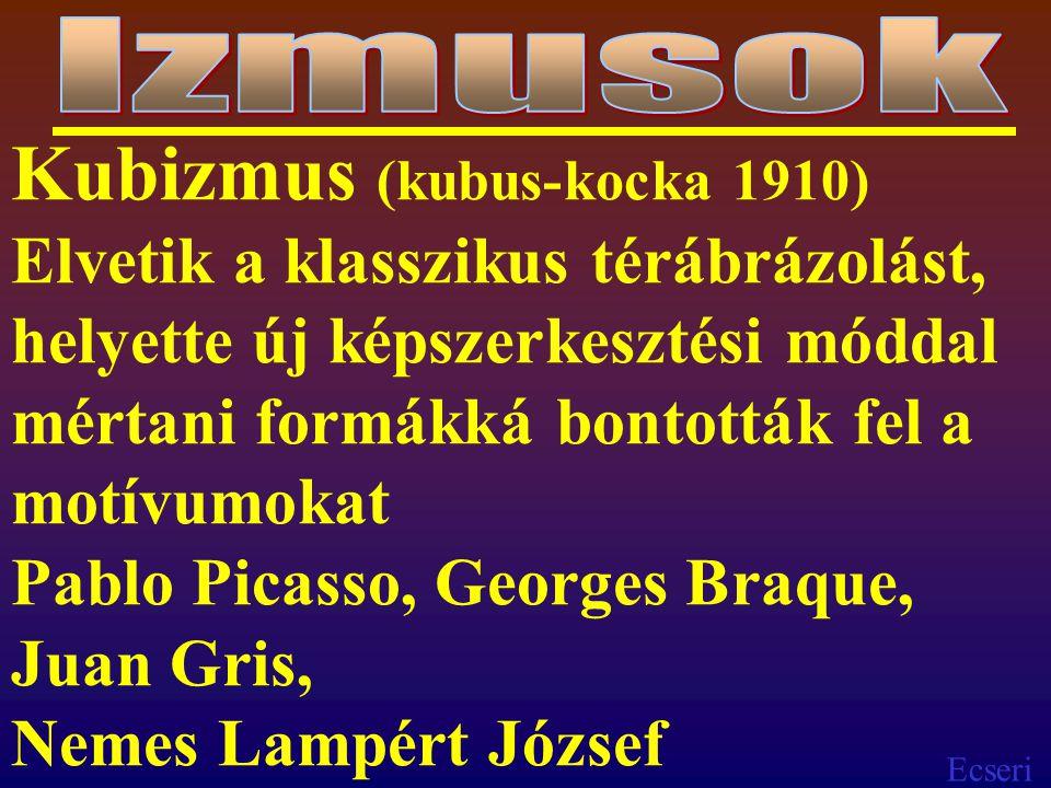 Ecseri Kubizmus (kubus-kocka 1910) Elvetik a klasszikus térábrázolást, helyette új képszerkesztési móddal mértani formákká bontották fel a motívumokat Pablo Picasso, Georges Braque, Juan Gris, Nemes Lampért József