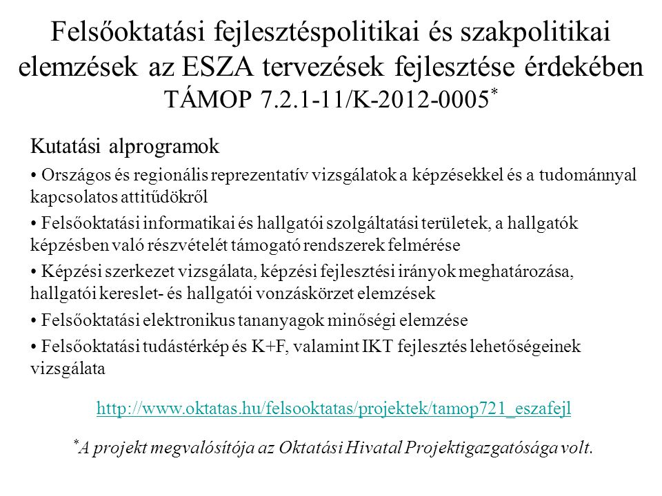Felsőoktatási fejlesztéspolitikai és szakpolitikai elemzések az ESZA tervezések fejlesztése érdekében TÁMOP 7.2.1-11/K-2012-0005 * Kutatási alprogramok Országos és regionális reprezentatív vizsgálatok a képzésekkel és a tudománnyal kapcsolatos attitűdökről Felsőoktatási informatikai és hallgatói szolgáltatási területek, a hallgatók képzésben való részvételét támogató rendszerek felmérése Képzési szerkezet vizsgálata, képzési fejlesztési irányok meghatározása, hallgatói kereslet- és hallgatói vonzáskörzet elemzések Felsőoktatási elektronikus tananyagok minőségi elemzése Felsőoktatási tudástérkép és K+F, valamint IKT fejlesztés lehetőségeinek vizsgálata http://www.oktatas.hu/felsooktatas/projektek/tamop721_eszafejl * A projekt megvalósítója az Oktatási Hivatal Projektigazgatósága volt.