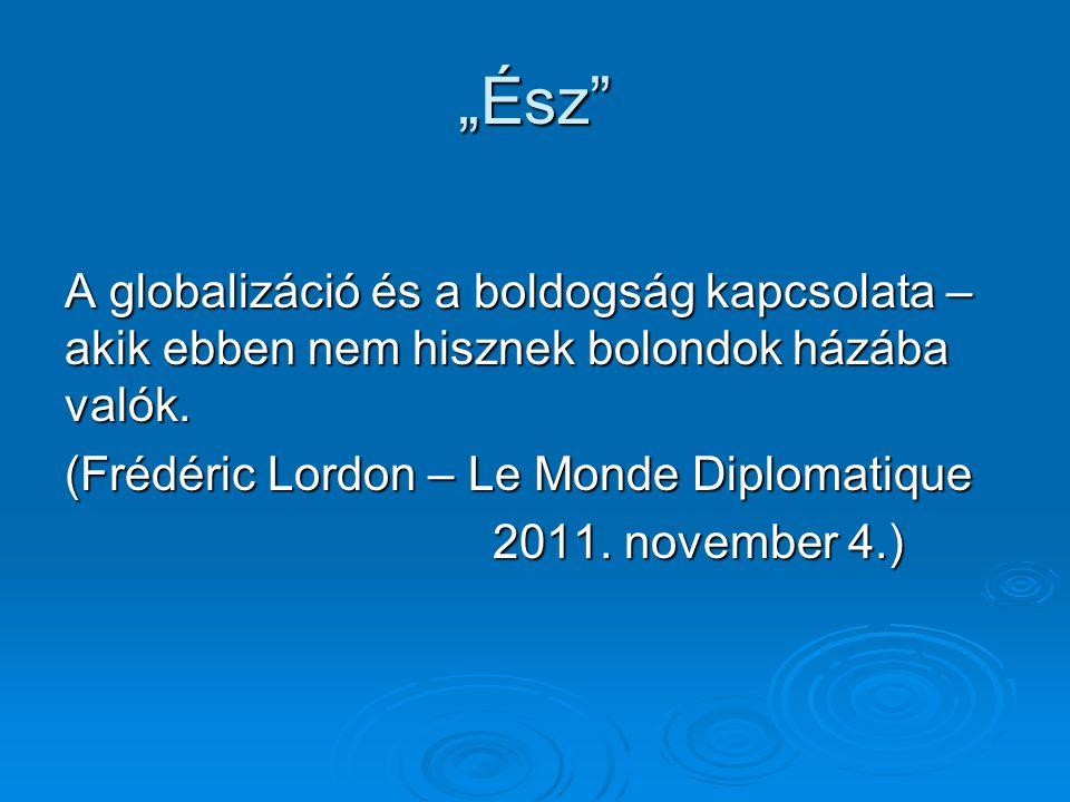 """""""Ész"""" A globalizáció és a boldogság kapcsolata – akik ebben nem hisznek bolondok házába valók. (Frédéric Lordon – Le Monde Diplomatique 2011. november"""
