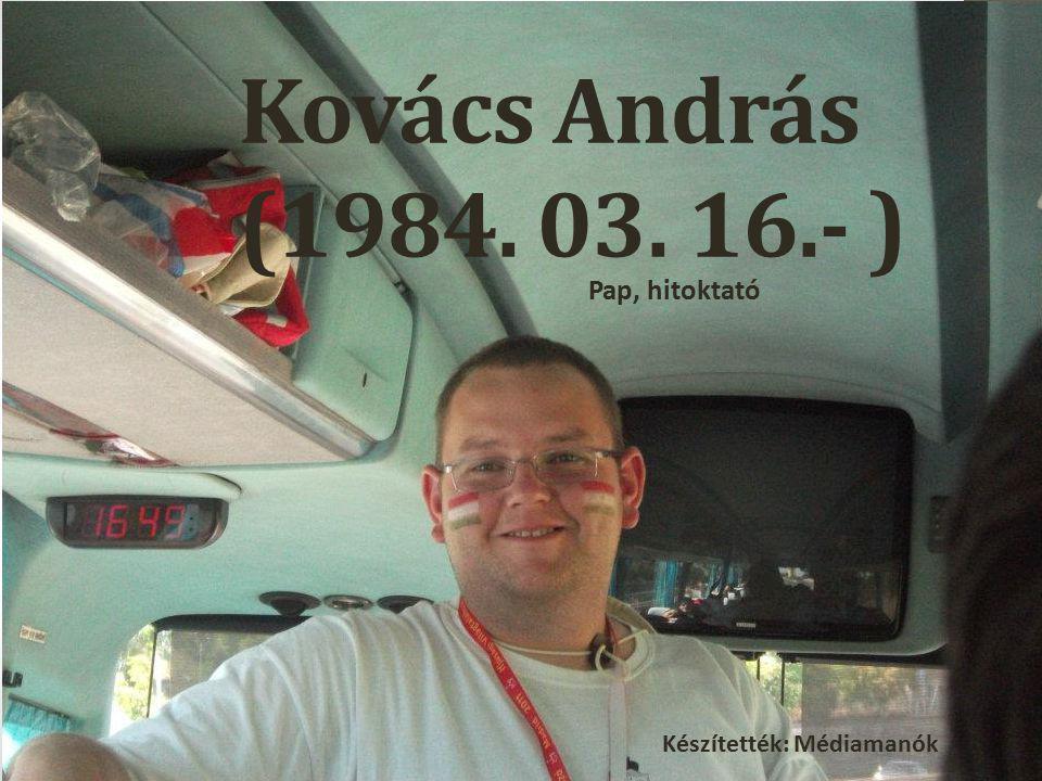 Kovács András (1984. 03. 16.- ) Pap, hitoktató Készítették: Médiamanók