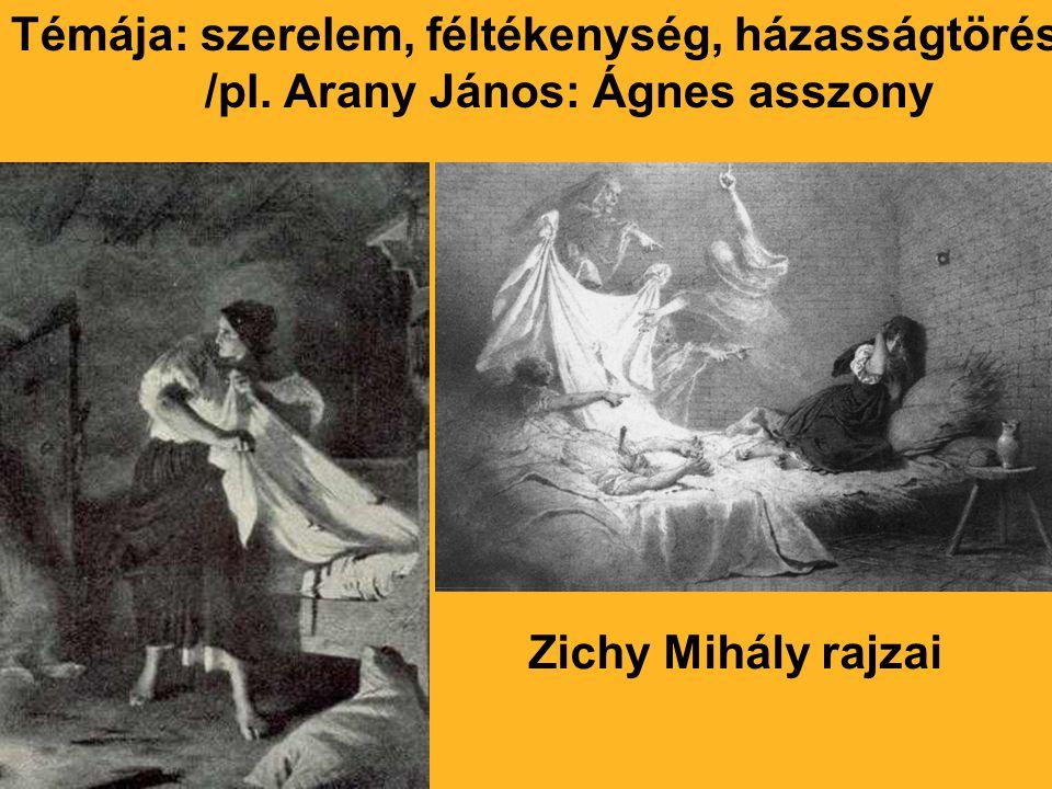 Témája: szerelem, féltékenység, házasságtörés /pl. Arany János: Ágnes asszony Zichy Mihály rajzai