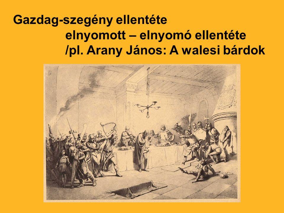 Gazdag-szegény ellentéte elnyomott – elnyomó ellentéte /pl. Arany János: A walesi bárdok