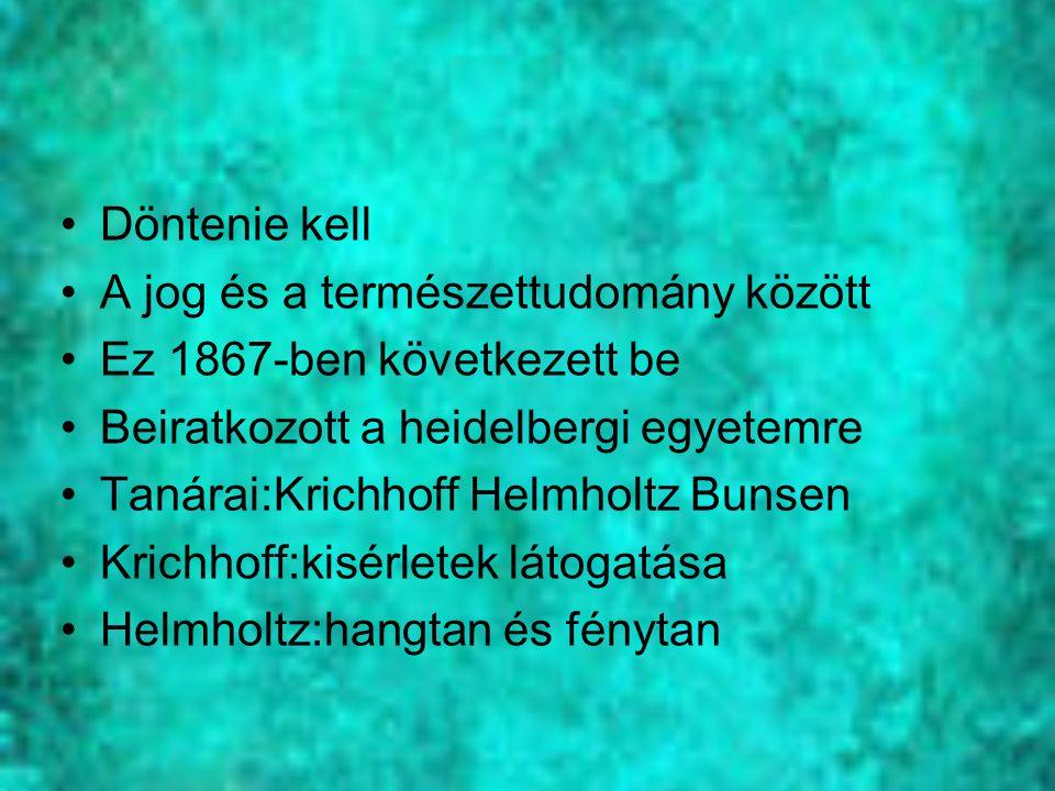Döntenie kell A jog és a természettudomány között Ez 1867-ben következett be Beiratkozott a heidelbergi egyetemre Tanárai:Krichhoff Helmholtz Bunsen K