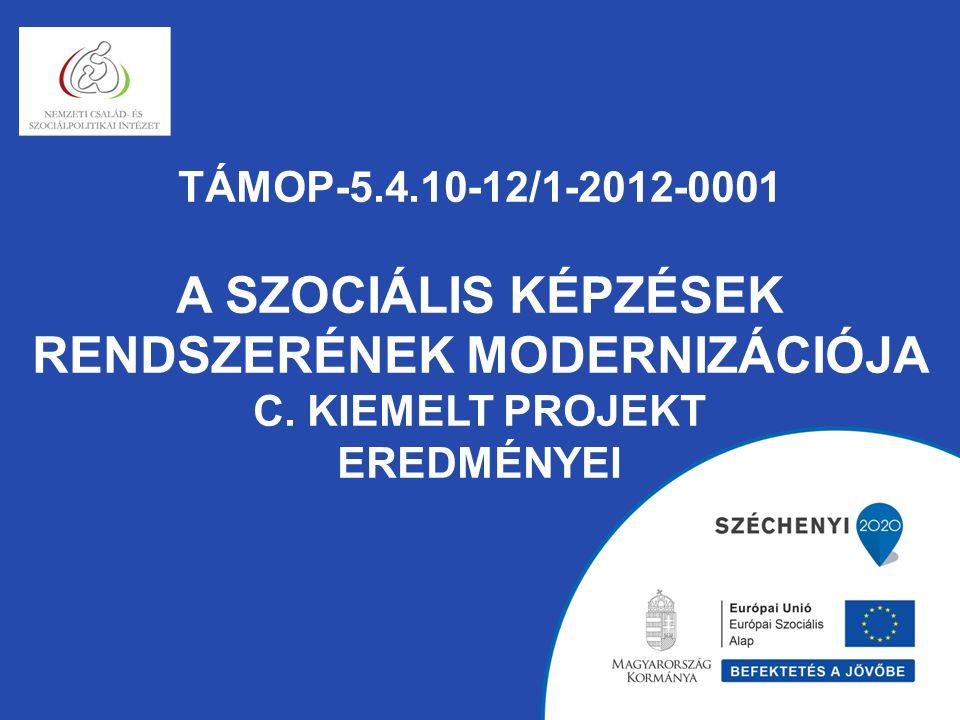 TÁMOP-5.4.10-12/1-2012-0001 A SZOCIÁLIS KÉPZÉSEK RENDSZERÉNEK MODERNIZÁCIÓJA C. KIEMELT PROJEKT EREDMÉNYEI
