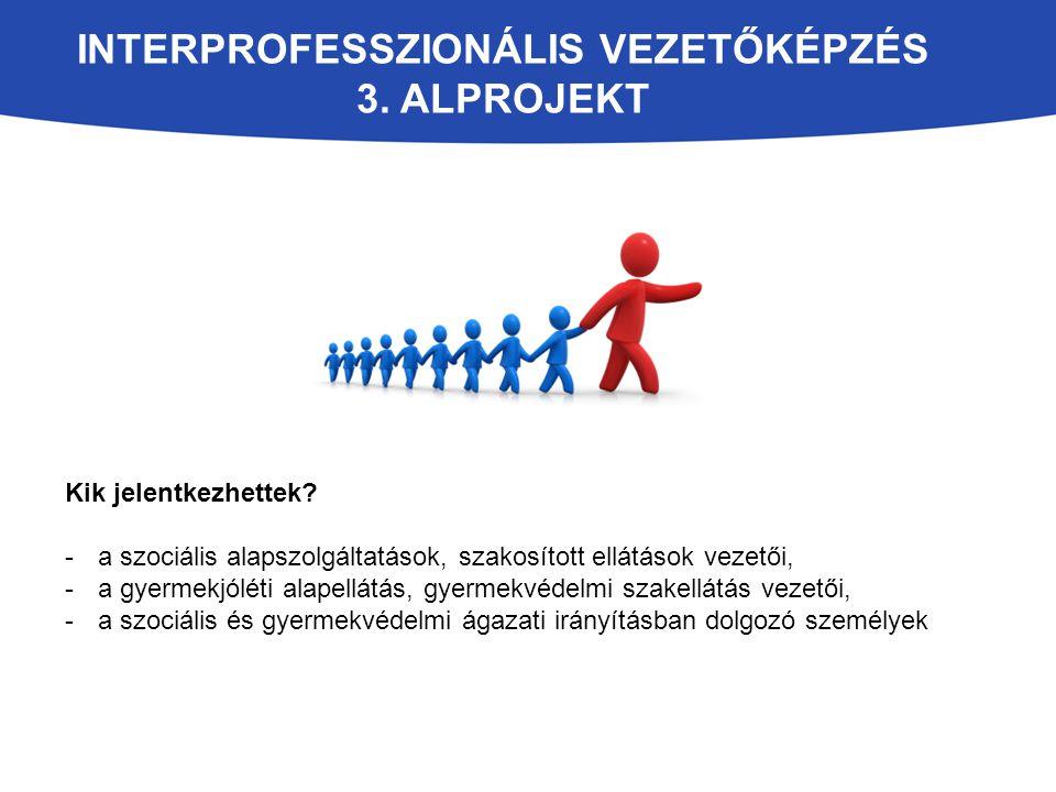 INTERPROFESSZIONÁLIS VEZETŐKÉPZÉS 3. ALPROJEKT Kik jelentkezhettek? -a szociális alapszolgáltatások, szakosított ellátások vezetői, -a gyermekjóléti a