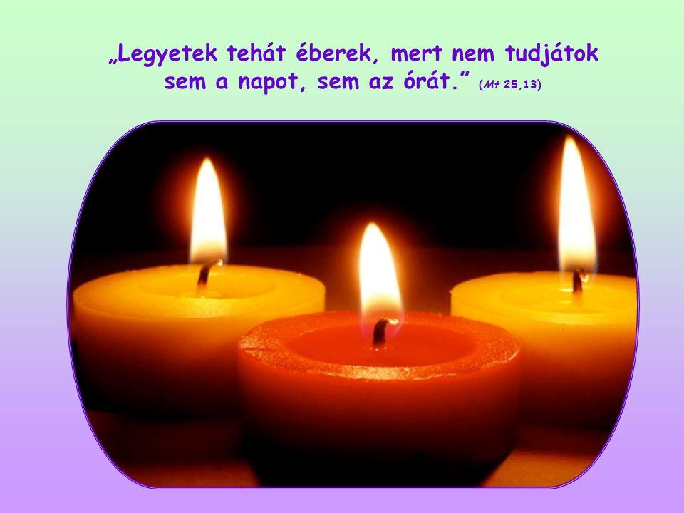 """""""Legyetek tehát éberek, mert nem tudjátok sem a napot, sem az órát. (Mt 25,13)"""