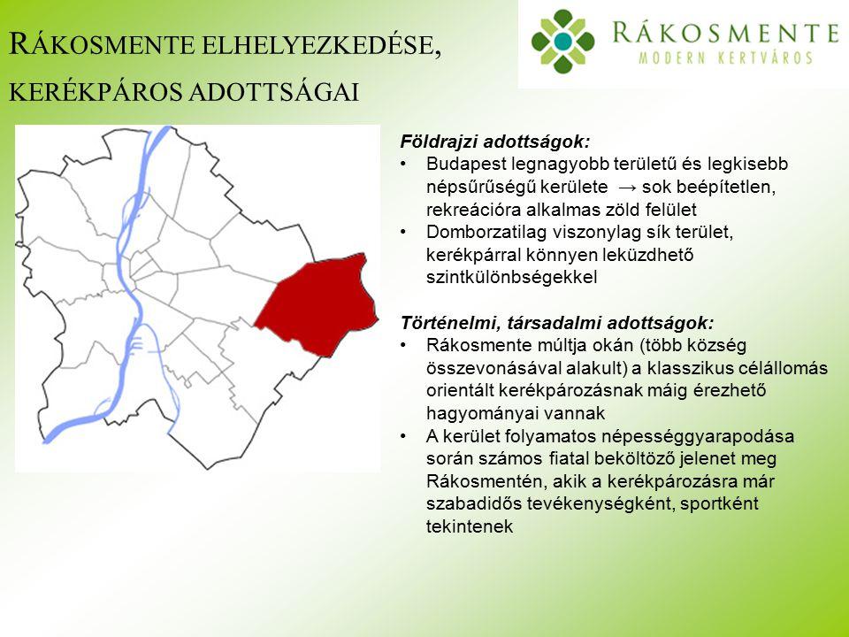 R ÁKOSMENTE ELHELYEZKEDÉSE, KERÉKPÁROS ADOTTSÁGAI Földrajzi adottságok: Budapest legnagyobb területű és legkisebb népsűrűségű kerülete → sok beépítetlen, rekreációra alkalmas zöld felület Domborzatilag viszonylag sík terület, kerékpárral könnyen leküzdhető szintkülönbségekkel Történelmi, társadalmi adottságok: Rákosmente múltja okán (több község összevonásával alakult) a klasszikus célállomás orientált kerékpározásnak máig érezhető hagyományai vannak A kerület folyamatos népességgyarapodása során számos fiatal beköltöző jelenet meg Rákosmentén, akik a kerékpározásra már szabadidős tevékenységként, sportként tekintenek