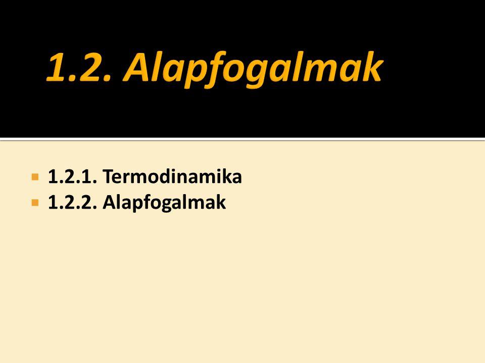  1.2.1. Termodinamika  1.2.2. Alapfogalmak