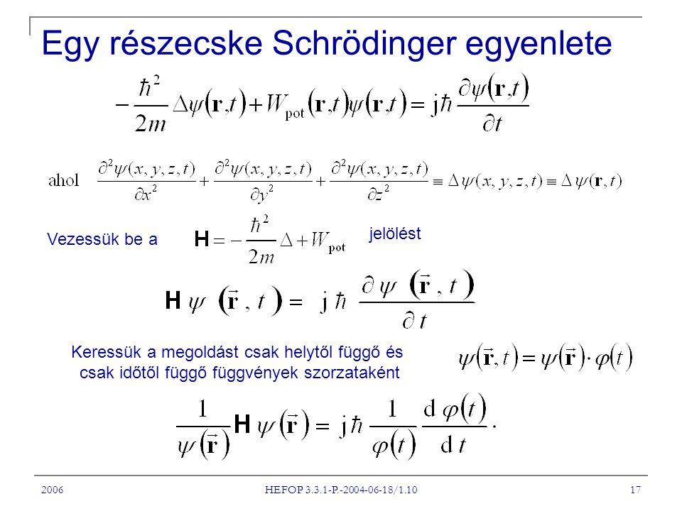 2006 HEFOP 3.3.1-P.-2004-06-18/1.10 17 Egy részecske Schrödinger egyenlete Vezessük be a jelölést Keressük a megoldást csak helytől függő és csak időt