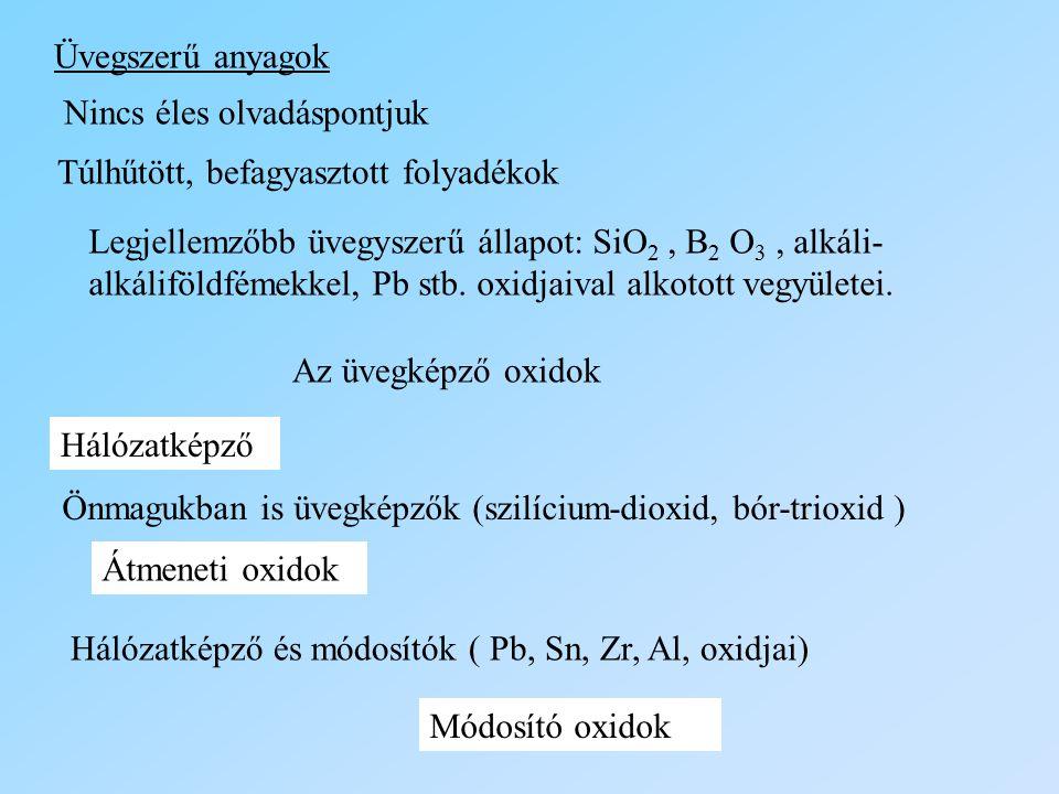 Üvegszerű anyagok Nincs éles olvadáspontjuk Túlhűtött, befagyasztott folyadékok Legjellemzőbb üvegyszerű állapot: SiO 2, B 2 O 3, alkáli- alkáliföldfé