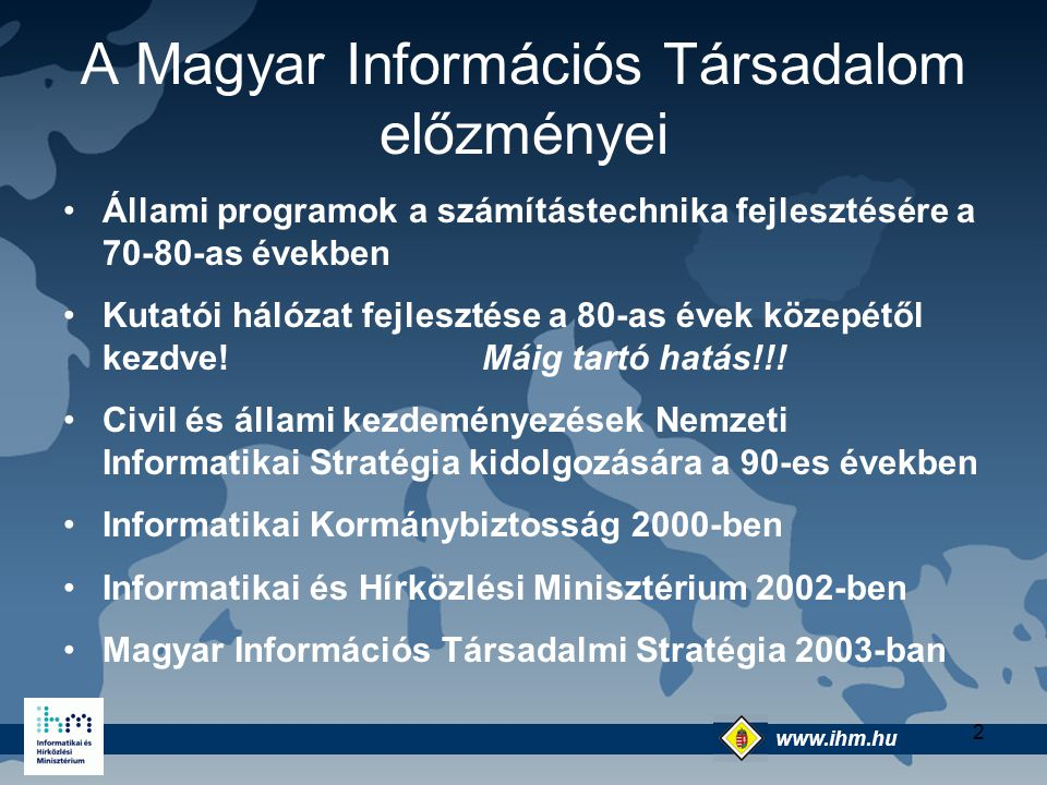 www.ihm.hu @ 3 Jelenlegi helyzet Elveszítettük a 90-es évekbeli relatíve jó pozíciónkat - hátrább kerültünk a rangsorban EU jogharmonizáció területén jól állunk Jó lehetőségekkel rendelkezünk a K+F területén A magyar IKT iparág képes kiszolgálni a magyar információs társadalom igényeit, de a többi iparágra gyakorolt hatása nem kielégítő
