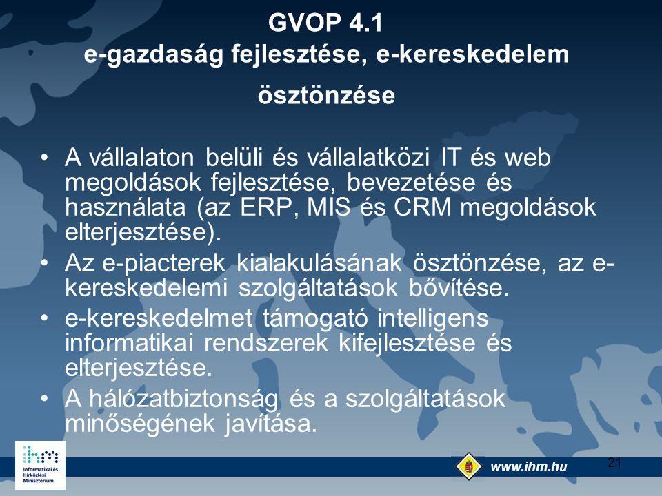 www.ihm.hu @ 21 GVOP 4.1 e-gazdaság fejlesztése, e-kereskedelem ösztönzése A vállalaton belüli és vállalatközi IT és web megoldások fejlesztése, bevez