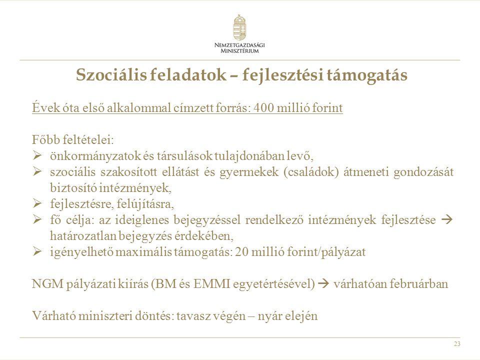 23 Szociális feladatok – fejlesztési támogatás Évek óta első alkalommal címzett forrás: 400 millió forint Főbb feltételei:  önkormányzatok és társulá