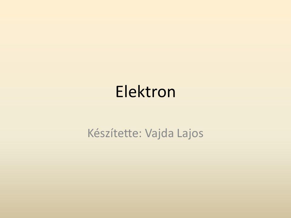 Elektron Készítette: Vajda Lajos