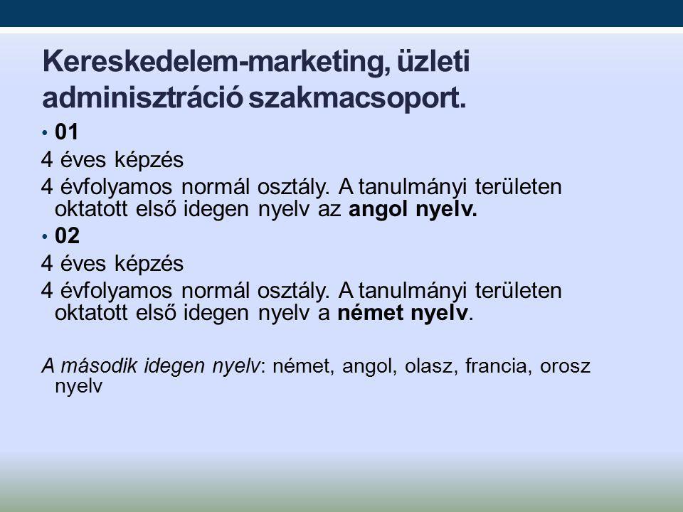 Kereskedelem-marketing, üzleti adminisztráció szakmacsoport. 01 4 éves képzés 4 évfolyamos normál osztály. A tanulmányi területen oktatott első idegen