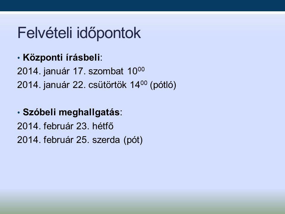 Felvételi időpontok Központi írásbeli: 2014. január 17. szombat 10 00 2014. január 22. csütörtök 14 00 (pótló) Szóbeli meghallgatás: 2014. február 23.