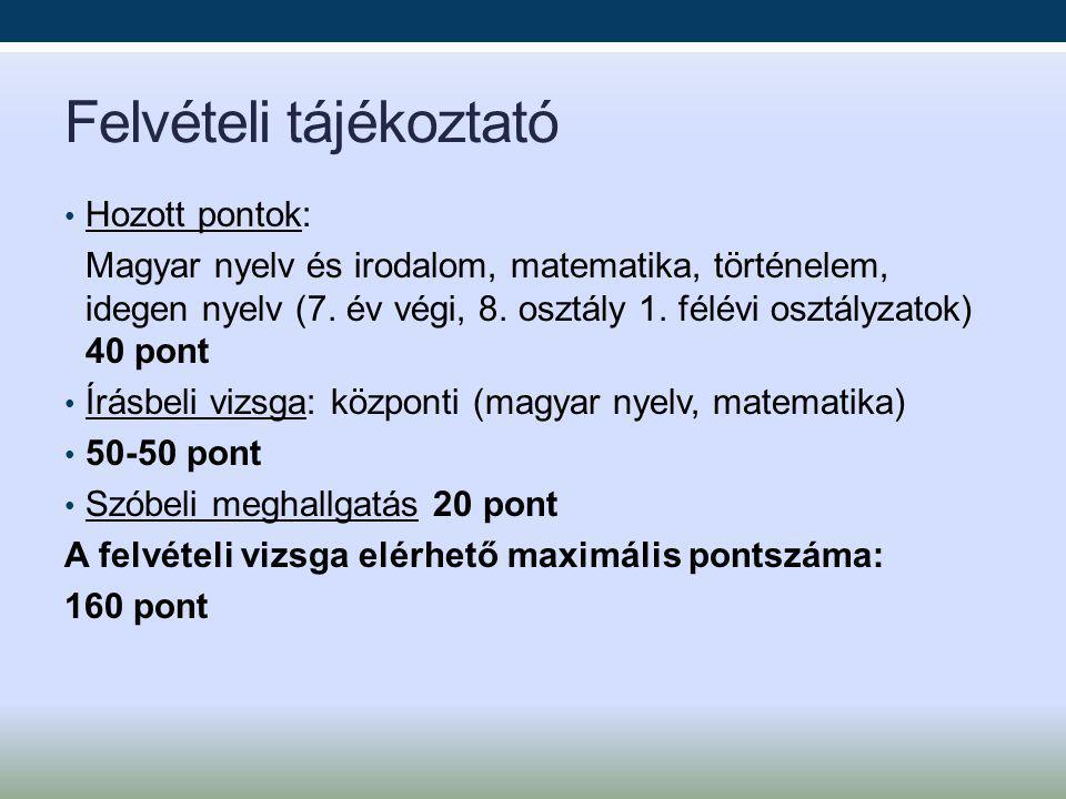 Felvételi tájékoztató Hozott pontok: Magyar nyelv és irodalom, matematika, történelem, idegen nyelv (7. év végi, 8. osztály 1. félévi osztályzatok) 40