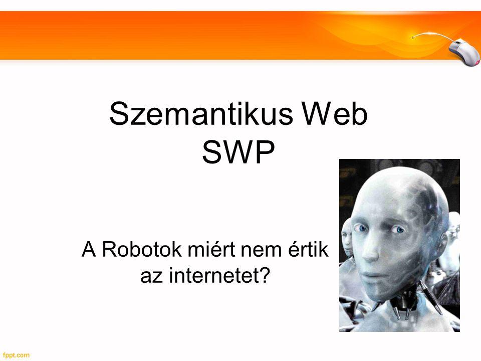 Szemantikus Web SWP A Robotok miért nem értik az internetet