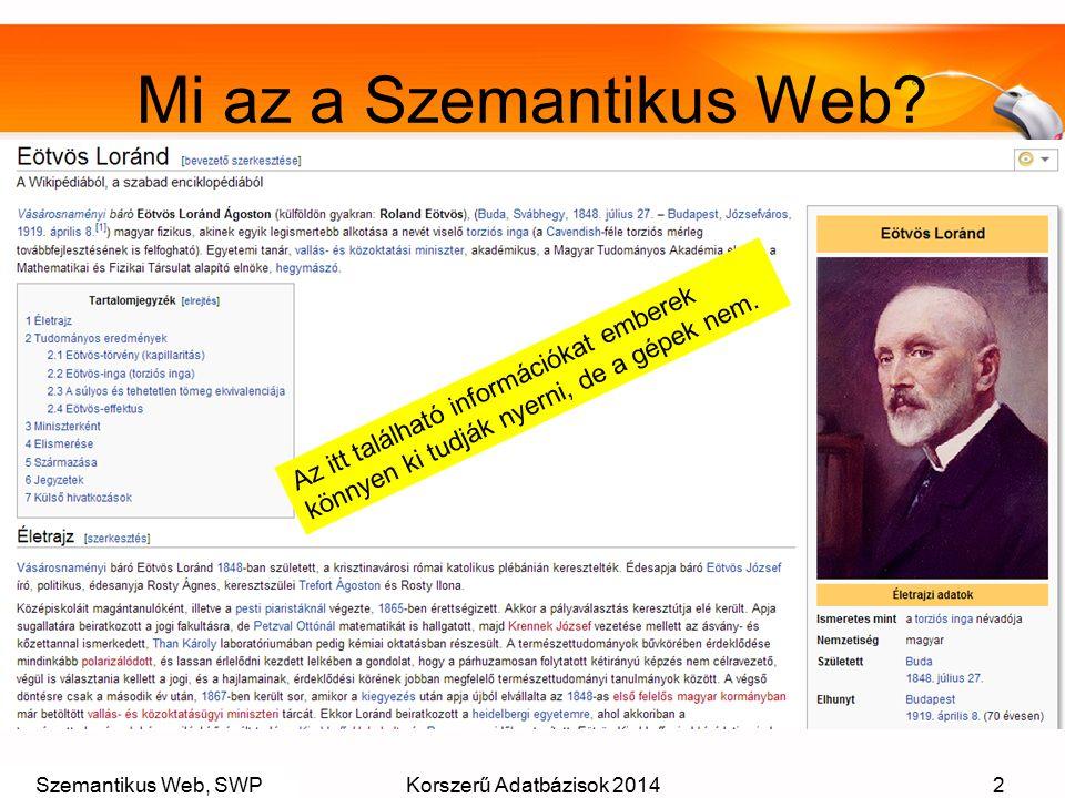 Szemantikus Web, SWPKorszerű Adatbázisok 20142 Mi az a Szemantikus Web? Az itt található információkat emberek könnyen ki tudják nyerni, de a gépek ne