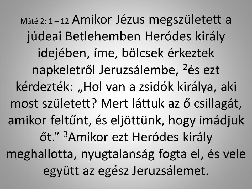 """Máté 2: 1 – 12 Amikor Jézus megszületett a júdeai Betlehemben Heródes király idejében, íme, bölcsek érkeztek napkeletről Jeruzsálembe, 2 és ezt kérdezték: """"Hol van a zsidók királya, aki most született."""