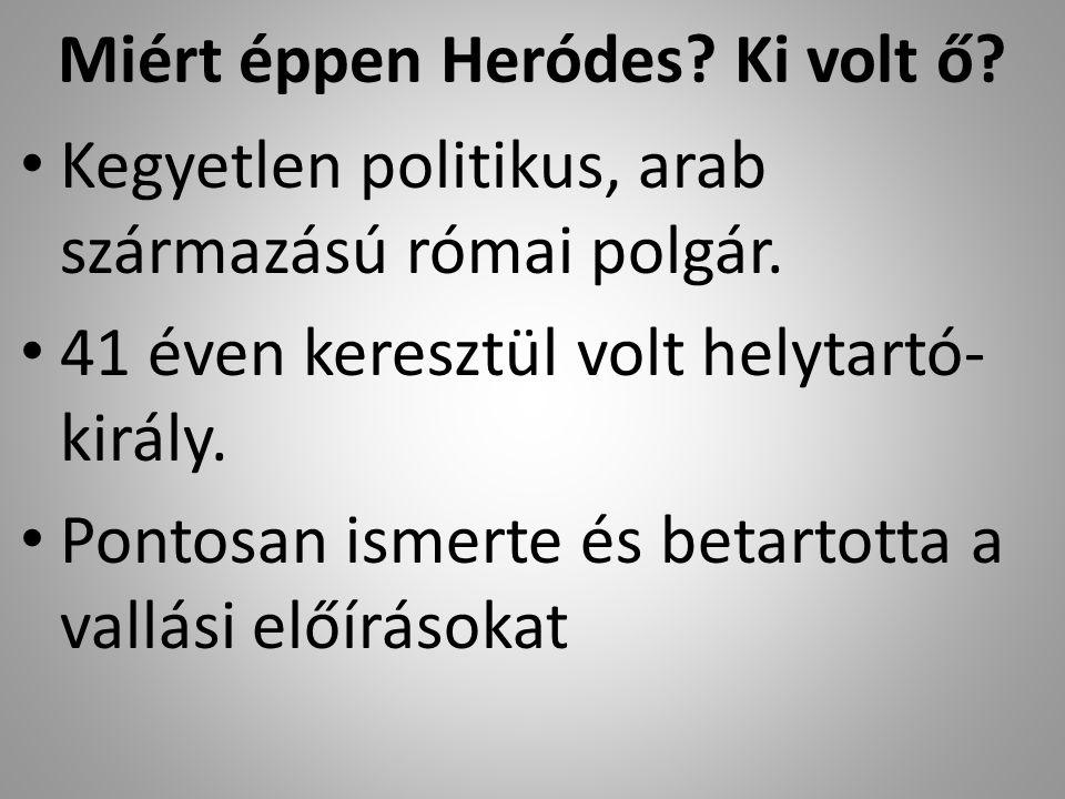 Miért éppen Heródes.Ki volt ő. Kegyetlen politikus, arab származású római polgár.
