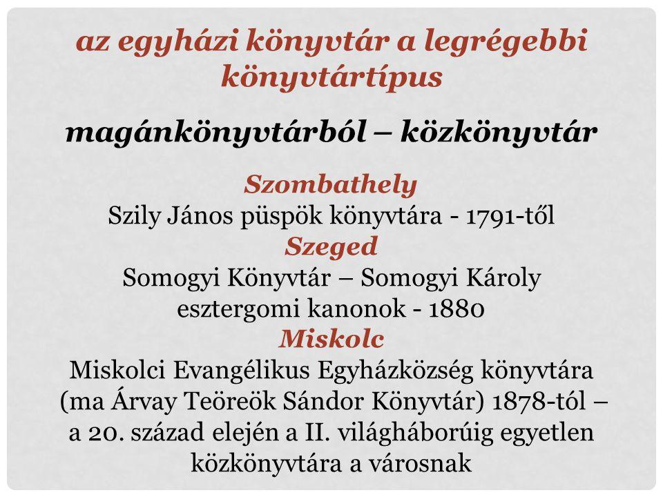 az egyházi könyvtár a legrégebbi könyvtártípus magánkönyvtárból – közkönyvtár Szombathely Szily János püspök könyvtára - 1791-től Szeged Somogyi Könyv