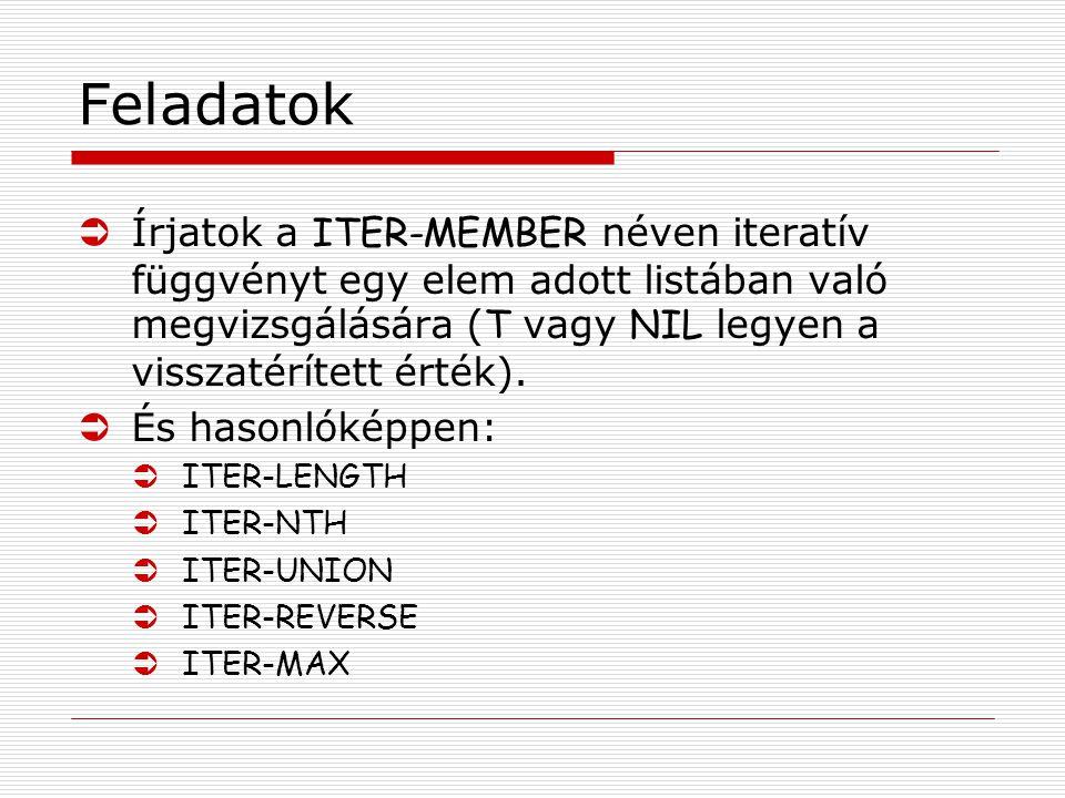 Feladatok  Írjatok a ITER-MEMBER néven iteratív függvényt egy elem adott listában való megvizsgálására ( T vagy NIL legyen a visszatérített érték).