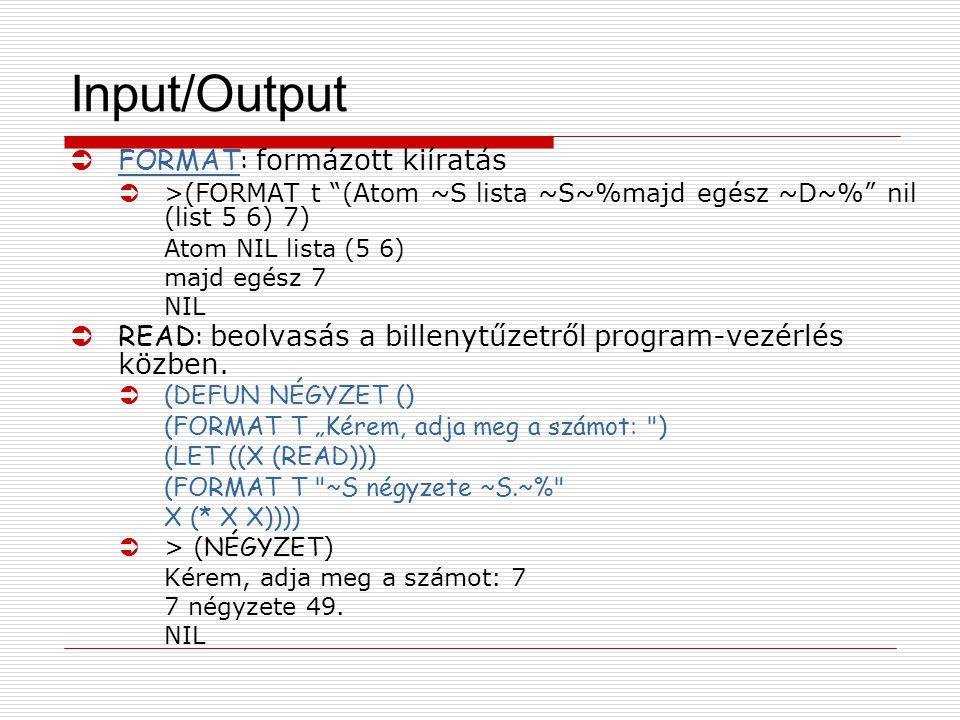 Input/Output  FORMAT: formázott kiíratás FORMAT Ü>(FORMAT t (Atom ~S lista ~S~%majd egész ~D~% nil (list 5 6) 7) Atom NIL lista (5 6) majd egész 7 NIL  READ: beolvasás a billenytűzetről program-vezérlés közben.