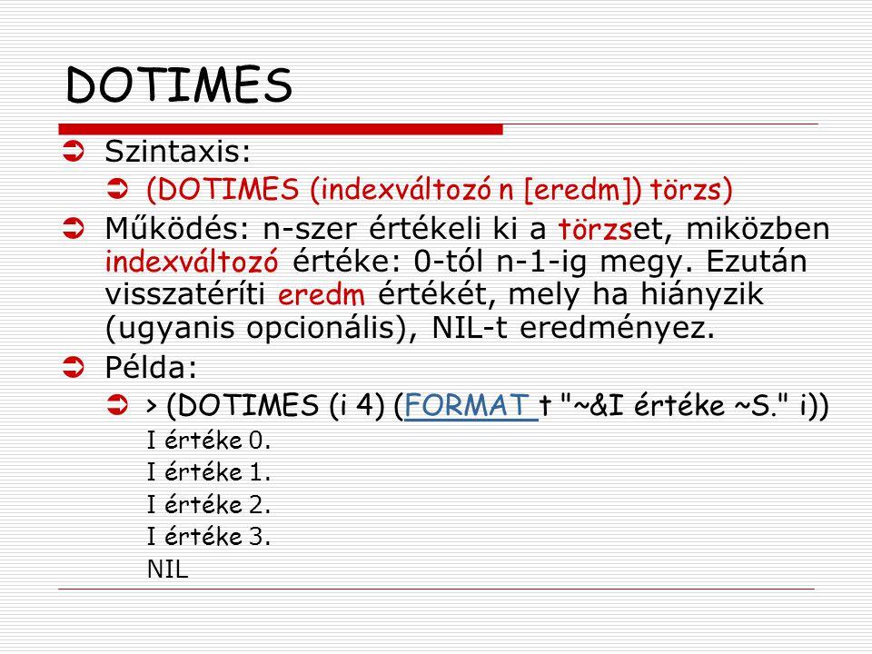DOTIMES ÜSzintaxis: Ü(DOTIMES (indexváltozó n [eredm]) törzs)  Működés: n-szer értékeli ki a törzs et, miközben indexváltozó értéke: 0-tól n-1-ig megy.