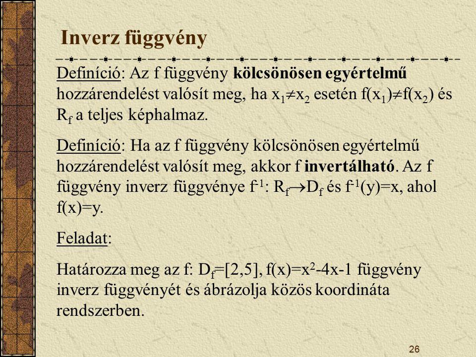 26 Inverz függvény Definíció: Az f függvény kölcsönösen egyértelmű hozzárendelést valósít meg, ha x 1  x 2 esetén f(x 1 )  f(x 2 ) és R f a teljes képhalmaz.