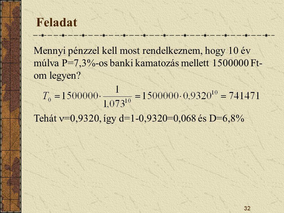 32 Feladat Mennyi pénzzel kell most rendelkeznem, hogy 10 év múlva P=7,3%-os banki kamatozás mellett 1500000 Ft- om legyen.