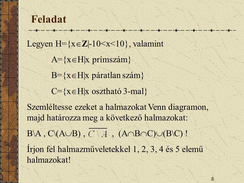 8 Feladat Legyen H={x  Z|-10<x<10}, valamint A={x  H|x prímszám} B={x  H|x páratlan szám} C={x  H|x osztható 3-mal} Szemléltesse ezeket a halmazokat Venn diagramon, majd határozza meg a következő halmazokat: B\A, C\(A  B),, (A  B  C)  (B\C) .