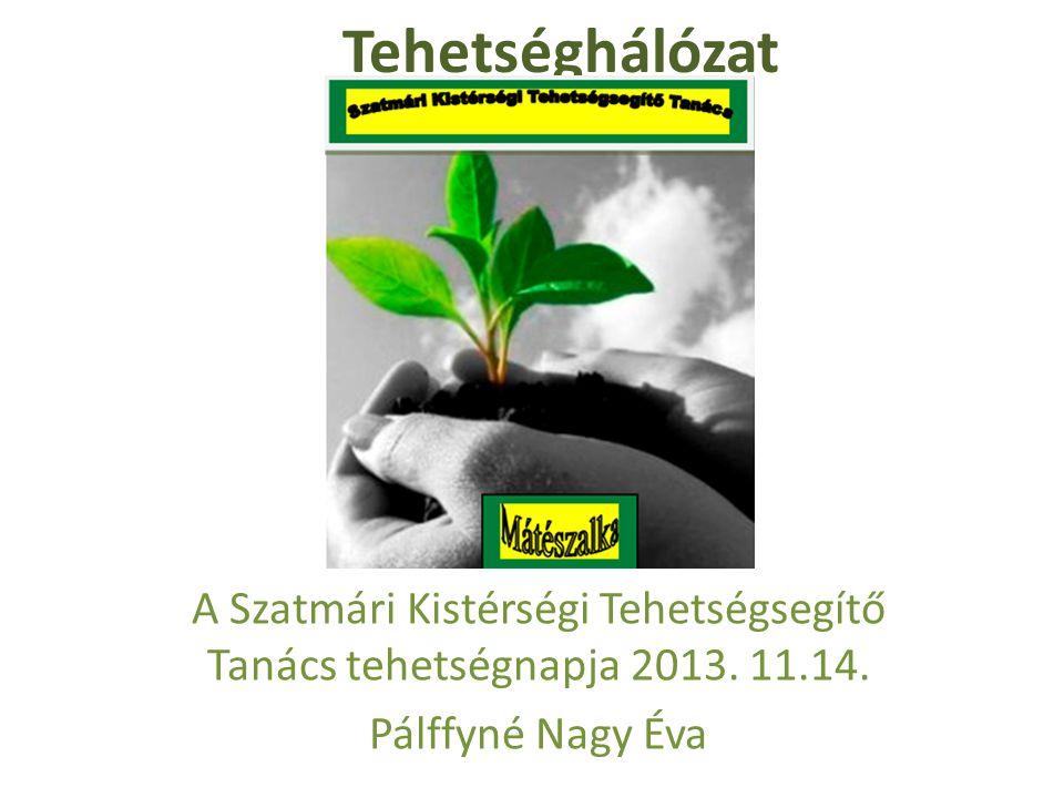 Tehetséghálózat A Szatmári Kistérségi Tehetségsegítő Tanács tehetségnapja 2013. 11.14. Pálffyné Nagy Éva