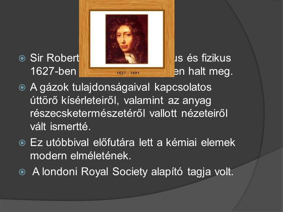  Sir Robert Boyle angol kémikus és fizikus 1627-ben született és 1691-ben halt meg.  A gázok tulajdonságaival kapcsolatos úttörő kísérleteiről, vala