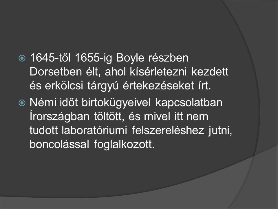  1645-től 1655-ig Boyle részben Dorsetben élt, ahol kísérletezni kezdett és erkölcsi tárgyú értekezéseket írt.  Némi időt birtokügyeivel kapcsolatba