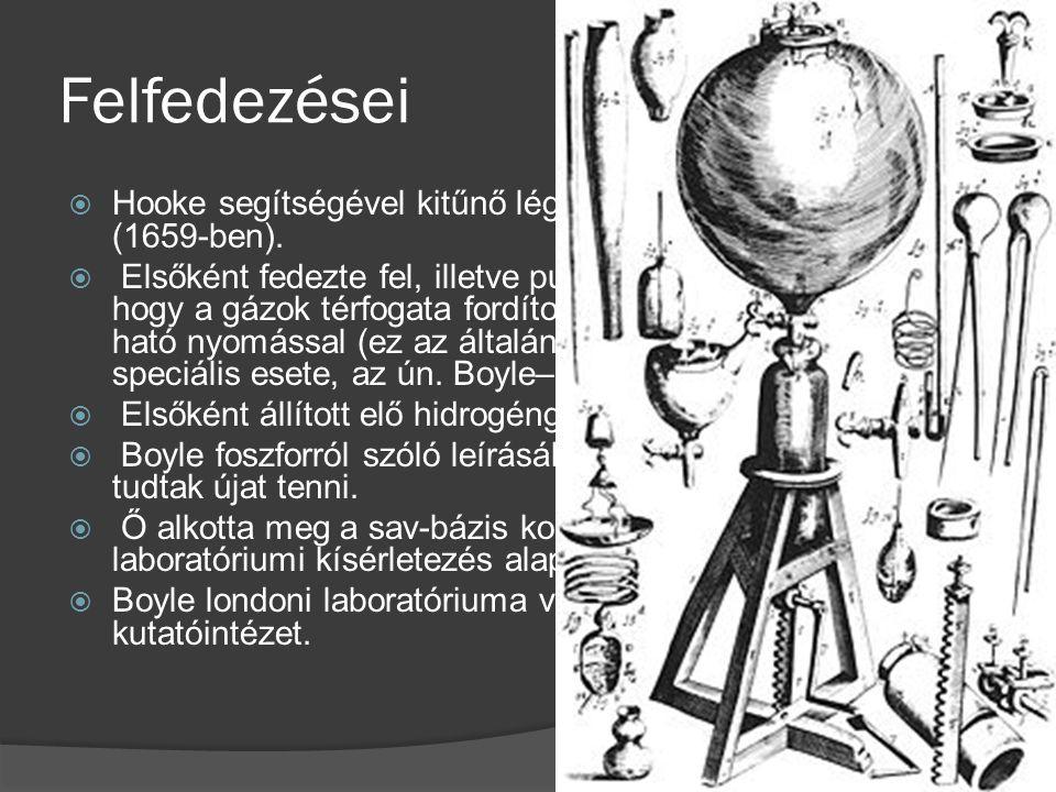 Felfedezései  Hooke segítségével kitűnő légszivattyút szerkesztett (1659-ben).  Elsőként fedezte fel, illetve publikálta (1662-ben), hogy a gázok té