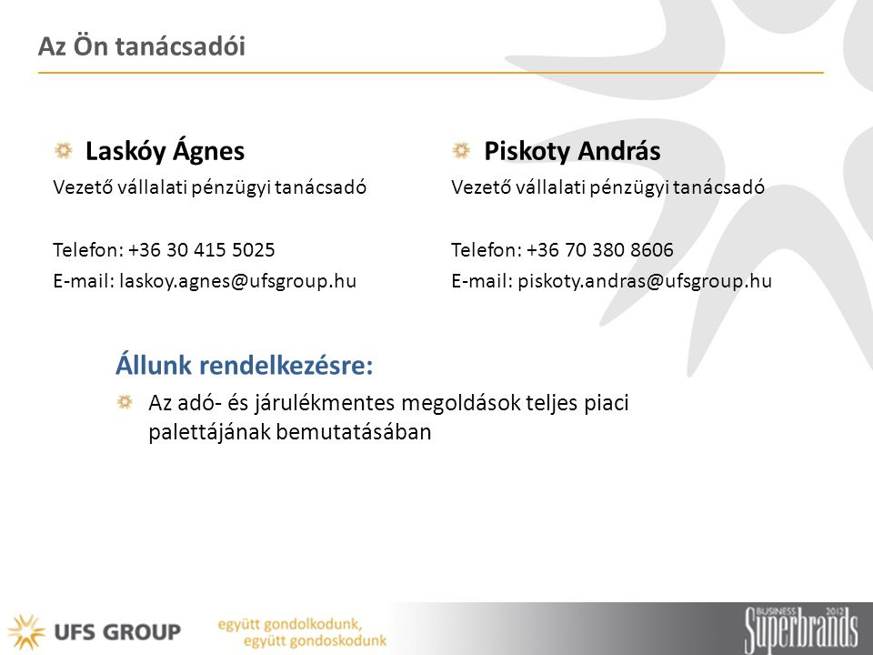 Az Ön tanácsadói Laskóy Ágnes Vezető vállalati pénzügyi tanácsadó Telefon: +36 30 415 5025 E-mail: laskoy.agnes@ufsgroup.hu Piskoty András Vezető váll